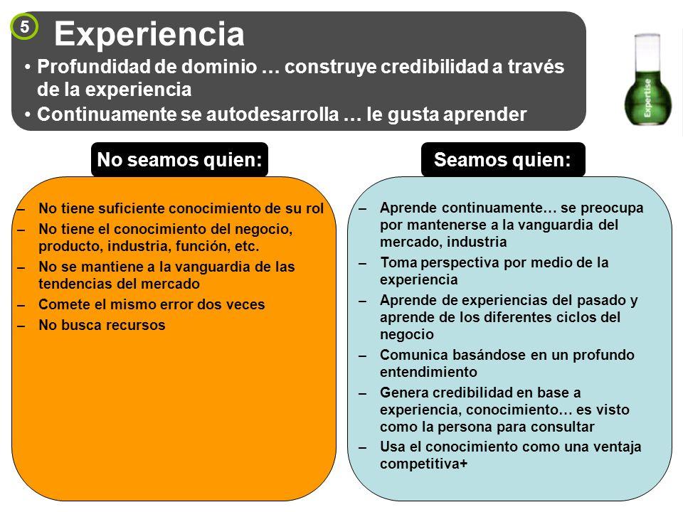 Experiencia 5. Profundidad de dominio … construye credibilidad a través de la experiencia. Continuamente se autodesarrolla … le gusta aprender.