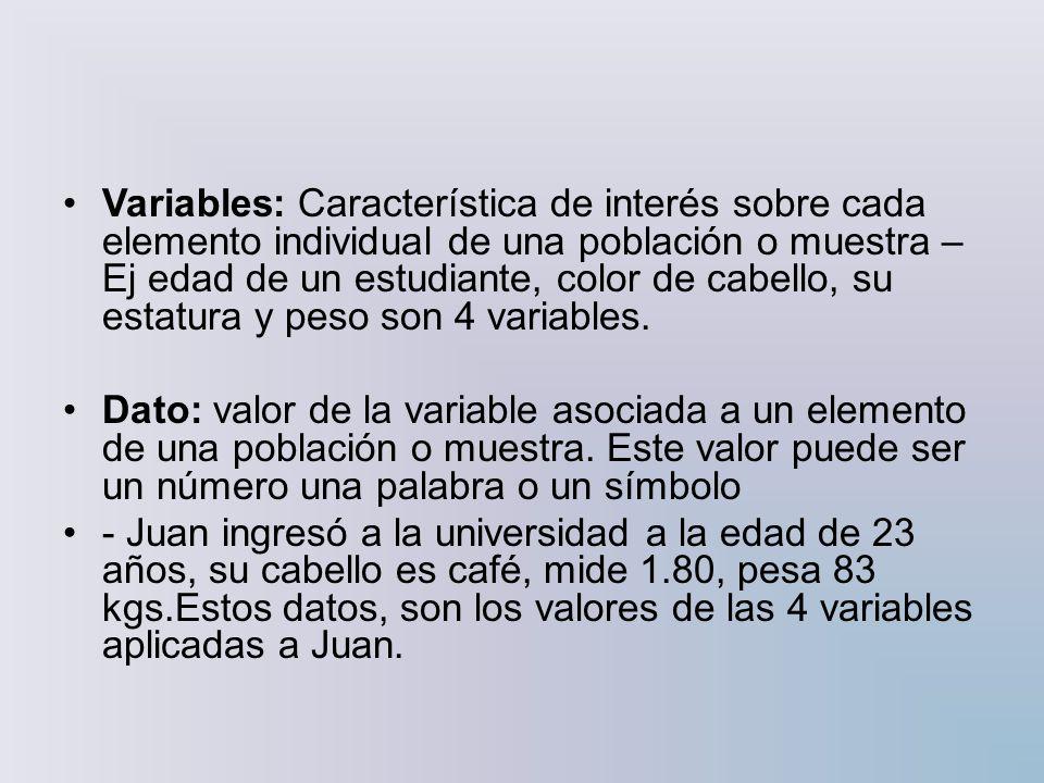 Variables: Característica de interés sobre cada elemento individual de una población o muestra – Ej edad de un estudiante, color de cabello, su estatura y peso son 4 variables.