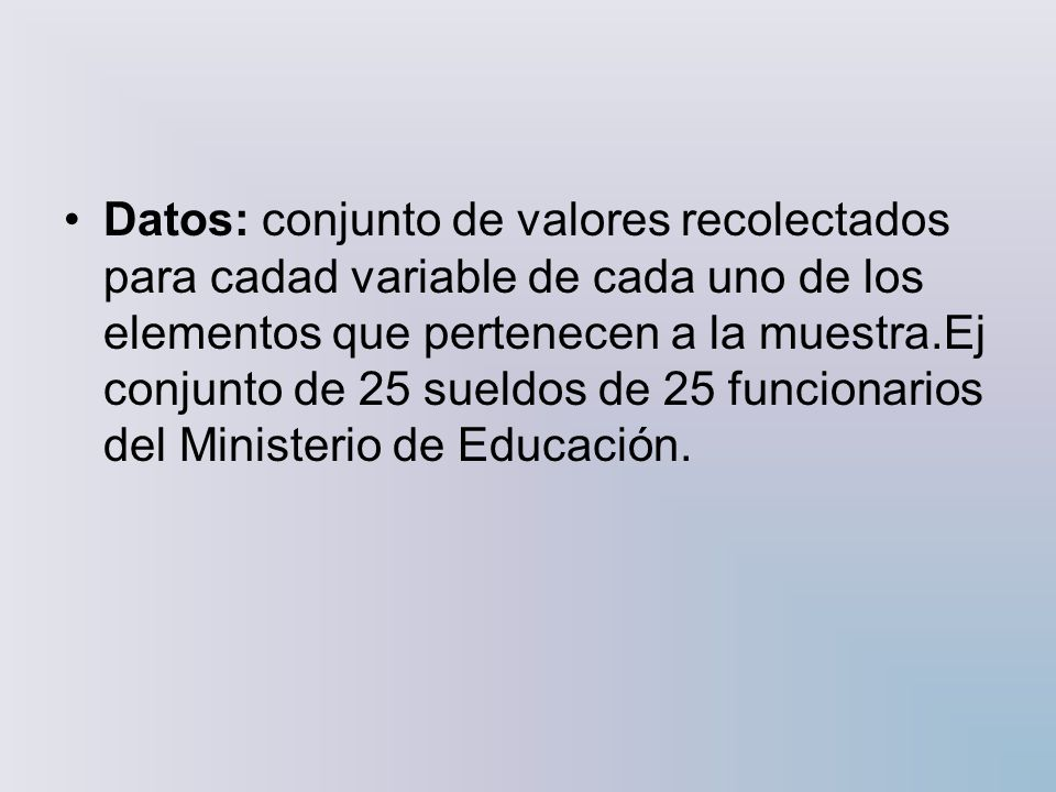 Datos: conjunto de valores recolectados para cadad variable de cada uno de los elementos que pertenecen a la muestra.Ej conjunto de 25 sueldos de 25 funcionarios del Ministerio de Educación.
