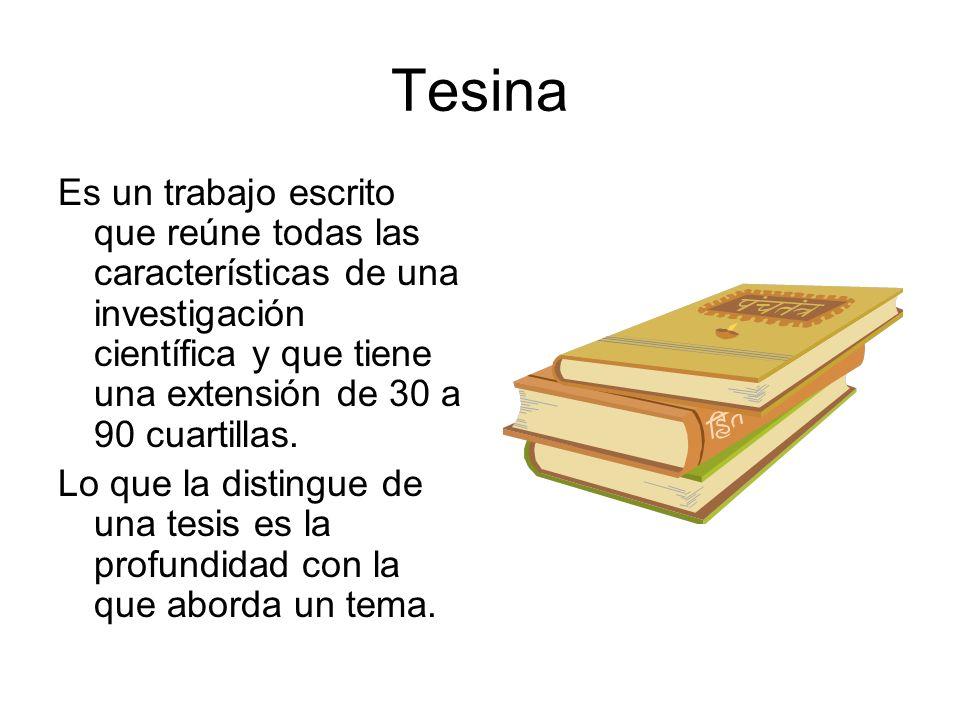 Tesina Es un trabajo escrito que reúne todas las características de una investigación científica y que tiene una extensión de 30 a 90 cuartillas.