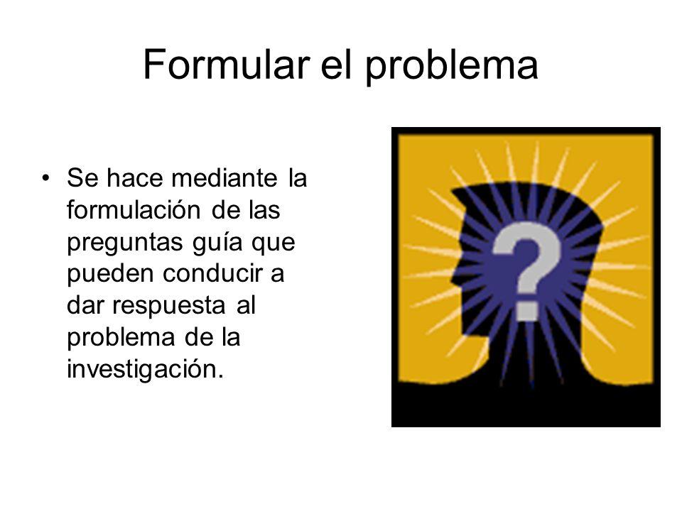 Formular el problemaSe hace mediante la formulación de las preguntas guía que pueden conducir a dar respuesta al problema de la investigación.
