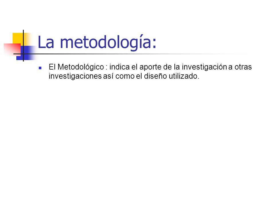La metodología:El Metodológico : indica el aporte de la investigación a otras investigaciones así como el diseño utilizado.