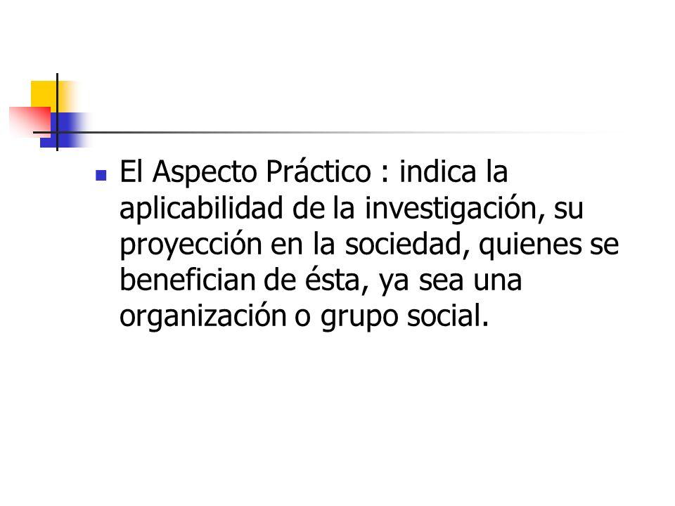 El Aspecto Práctico : indica la aplicabilidad de la investigación, su proyección en la sociedad, quienes se benefician de ésta, ya sea una organización o grupo social.
