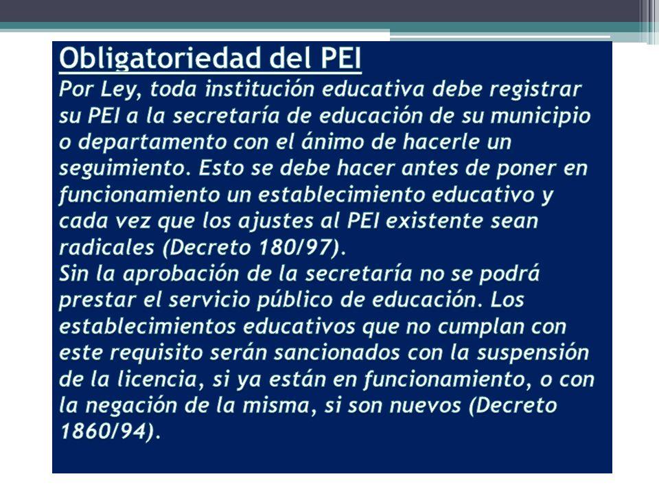 Obligatoriedad del PEI Por Ley, toda institución educativa debe registrar su PEI a la secretaría de educación de su municipio o departamento con el ánimo de hacerle un seguimiento.