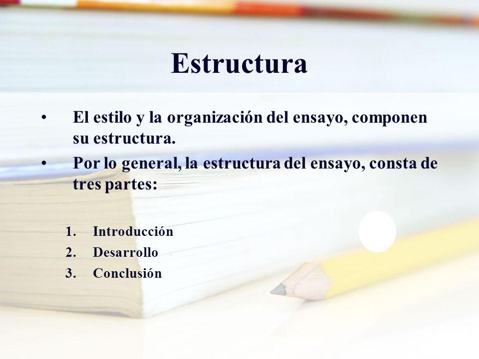 Estructura El estilo y la organización del ensayo, componen su estructura. Por lo general, la estructura del ensayo, consta de tres partes: