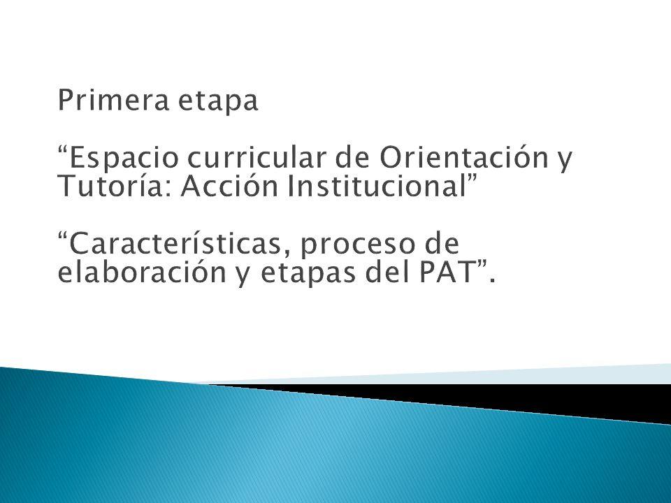 Primera etapa Espacio curricular de Orientación y Tutoría: Acción Institucional Características, proceso de elaboración y etapas del PAT .