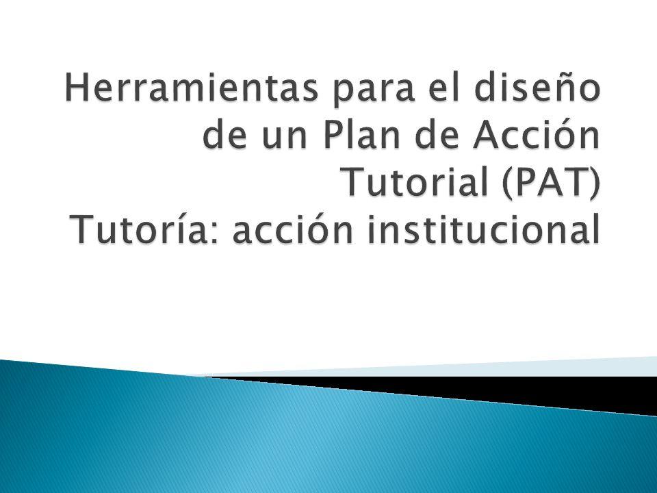 Herramientas para el diseño de un Plan de Acción Tutorial (PAT) Tutoría: acción institucional