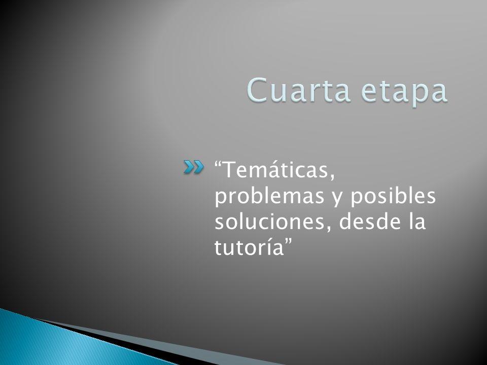 Cuarta etapa Temáticas, problemas y posibles soluciones, desde la tutoría