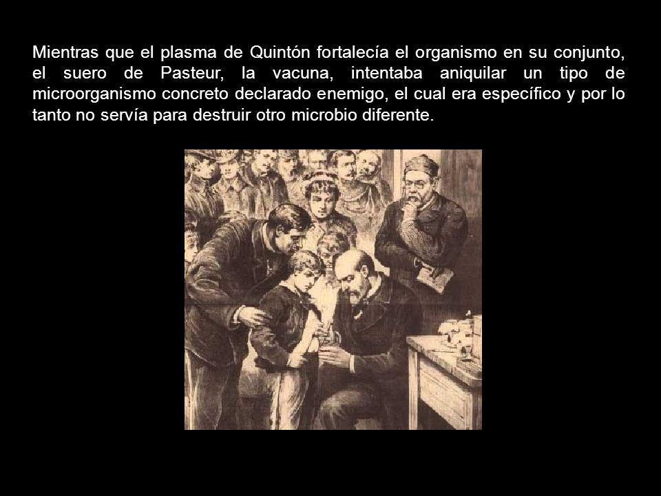 Mientras que el plasma de Quintón fortalecía el organismo en su conjunto, el suero de Pasteur, la vacuna, intentaba aniquilar un tipo de microorganismo concreto declarado enemigo, el cual era específico y por lo tanto no servía para destruir otro microbio diferente.