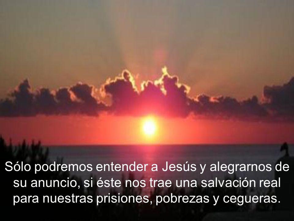 Sólo podremos entender a Jesús y alegrarnos de su anuncio, si éste nos trae una salvación real para nuestras prisiones, pobrezas y cegueras.