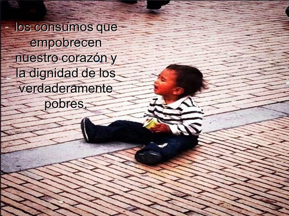 los consumos que empobrecen nuestro corazón y la dignidad de los verdaderamente pobres,