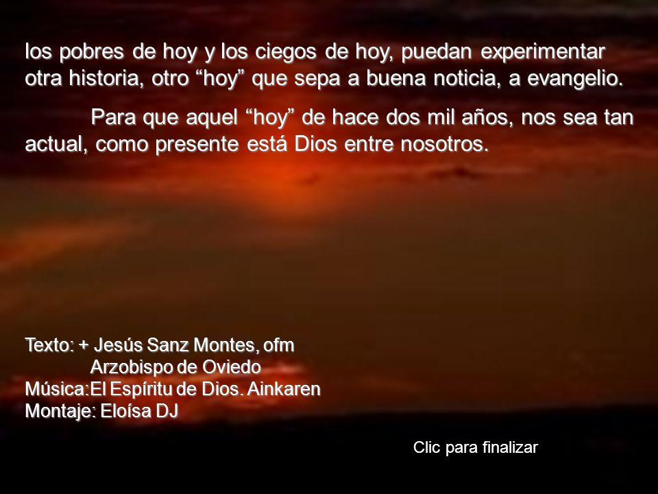 los pobres de hoy y los ciegos de hoy, puedan experimentar otra historia, otro hoy que sepa a buena noticia, a evangelio.