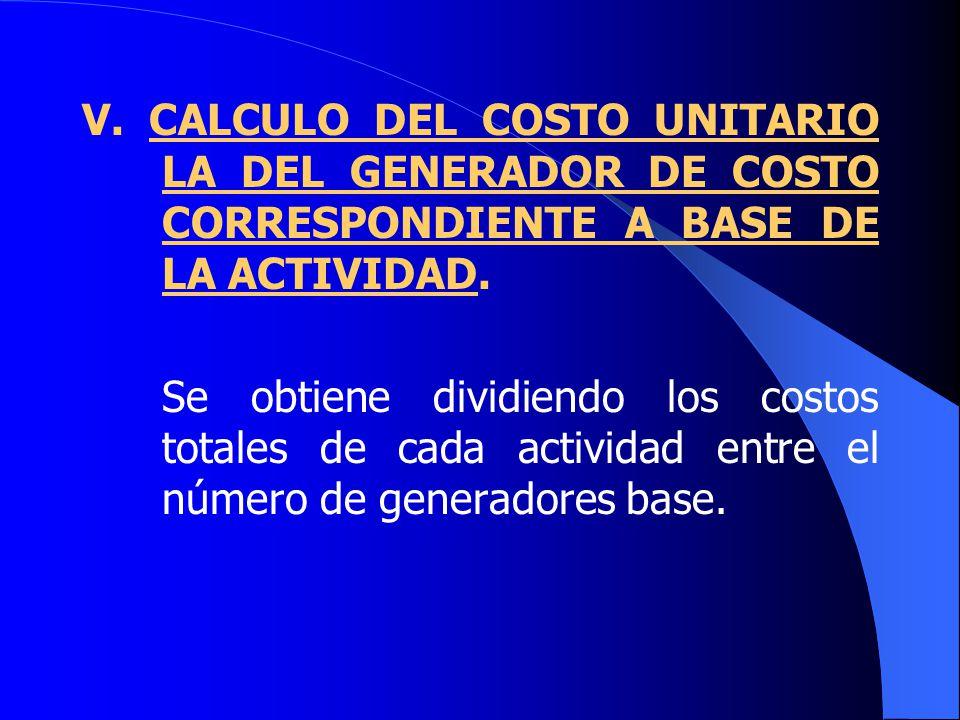 V. CALCULO DEL COSTO UNITARIO LA DEL GENERADOR DE COSTO CORRESPONDIENTE A BASE DE LA ACTIVIDAD.