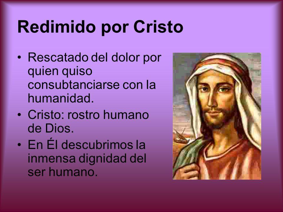 Redimido por Cristo Rescatado del dolor por quien quiso consubtanciarse con la humanidad. Cristo: rostro humano de Dios.