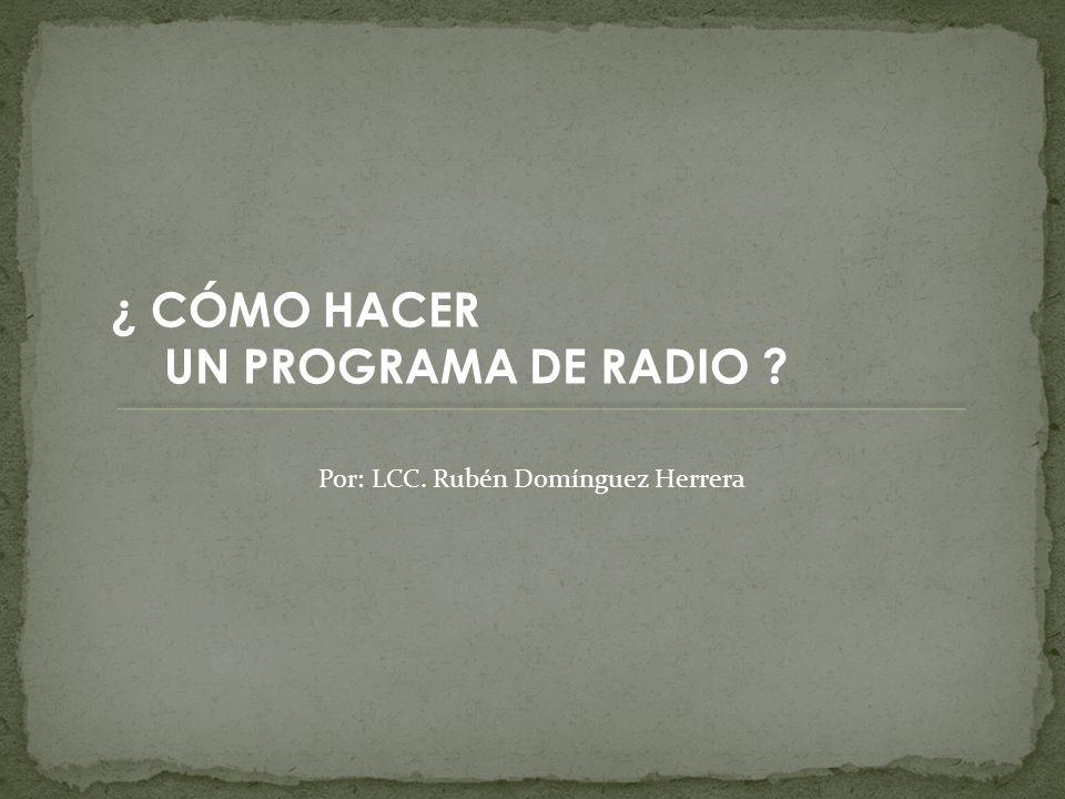 ¿ CÓMO HACER UN PROGRAMA DE RADIO Por: LCC. Rubén Domínguez Herrera