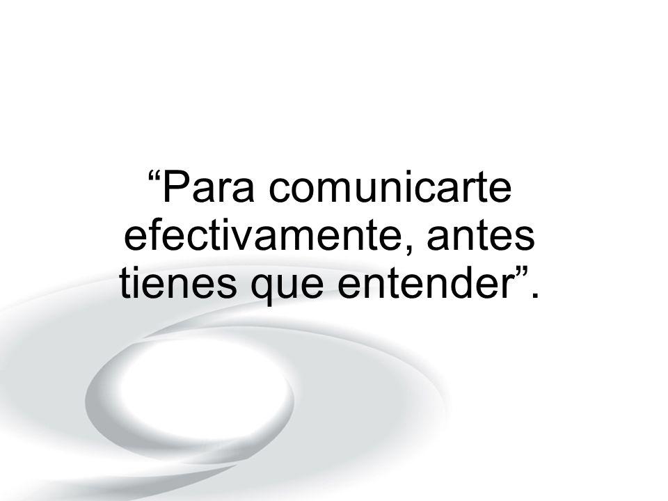 Para comunicarte efectivamente, antes tienes que entender .