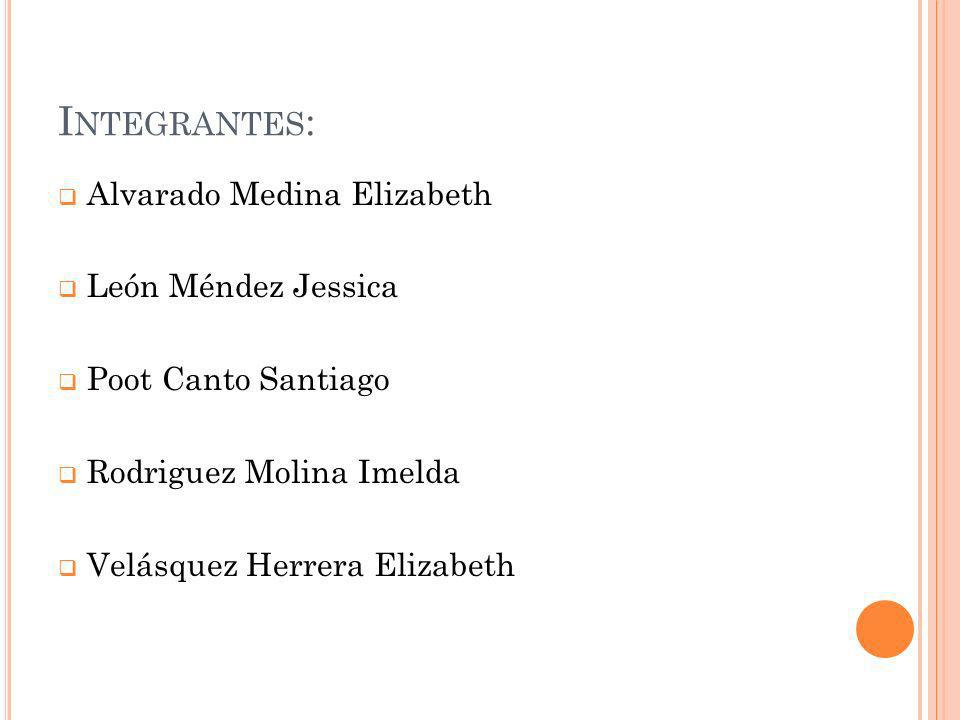 Integrantes: Alvarado Medina Elizabeth León Méndez Jessica