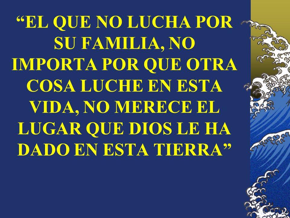 EL QUE NO LUCHA POR SU FAMILIA, NO IMPORTA POR QUE OTRA COSA LUCHE EN ESTA VIDA, NO MERECE EL LUGAR QUE DIOS LE HA DADO EN ESTA TIERRA