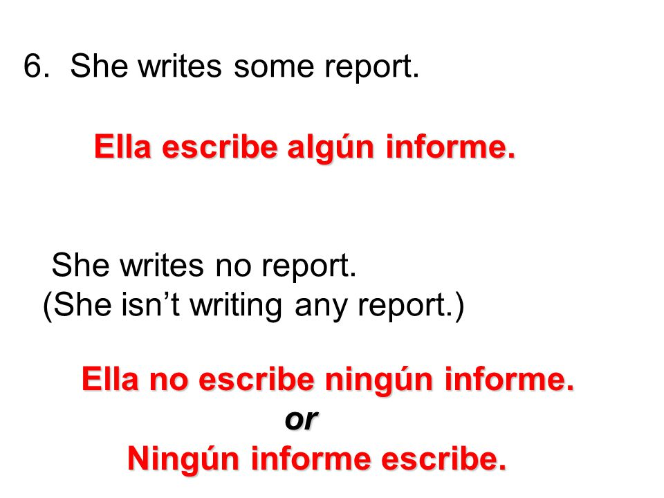 She writes some report. She writes no report. (She isn't writing any report.) Ella escribe algún informe.