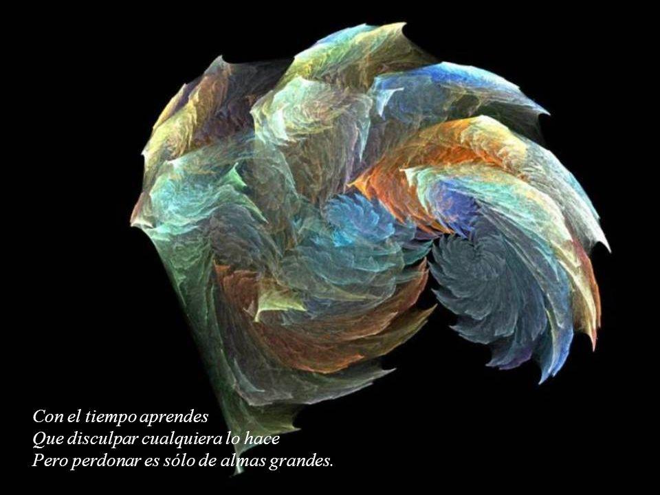 Con el tiempo aprendes Que disculpar cualquiera lo hace Pero perdonar es sólo de almas grandes.