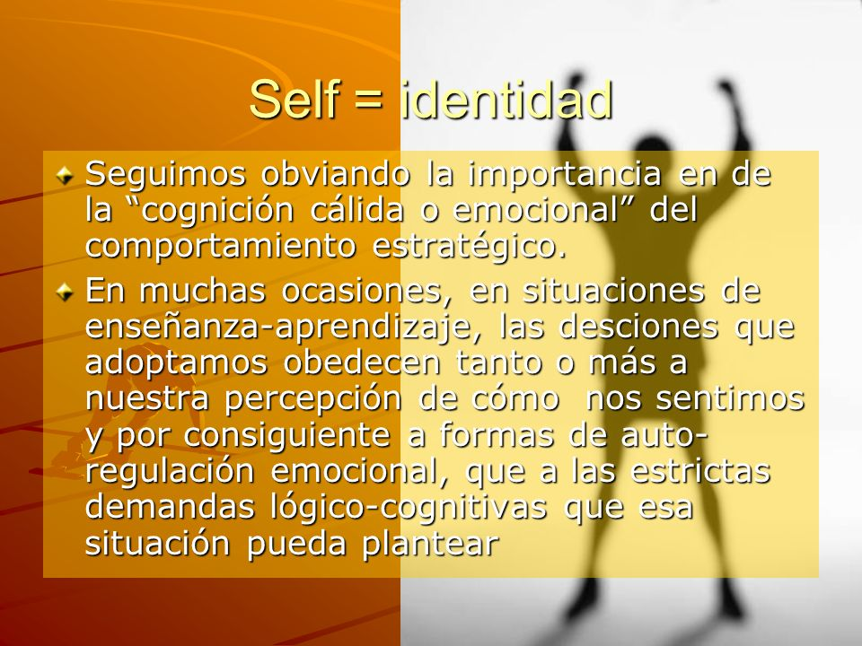Self = identidad Seguimos obviando la importancia en de la cognición cálida o emocional del comportamiento estratégico.