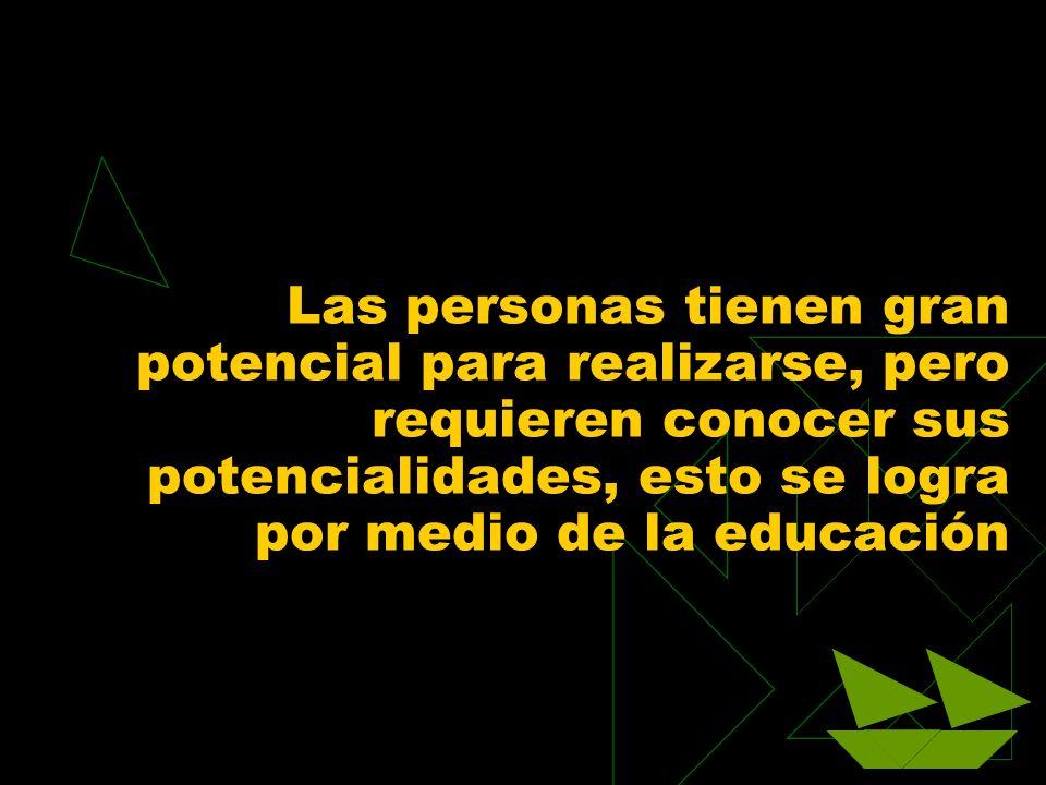 Las personas tienen gran potencial para realizarse, pero requieren conocer sus potencialidades, esto se logra por medio de la educación