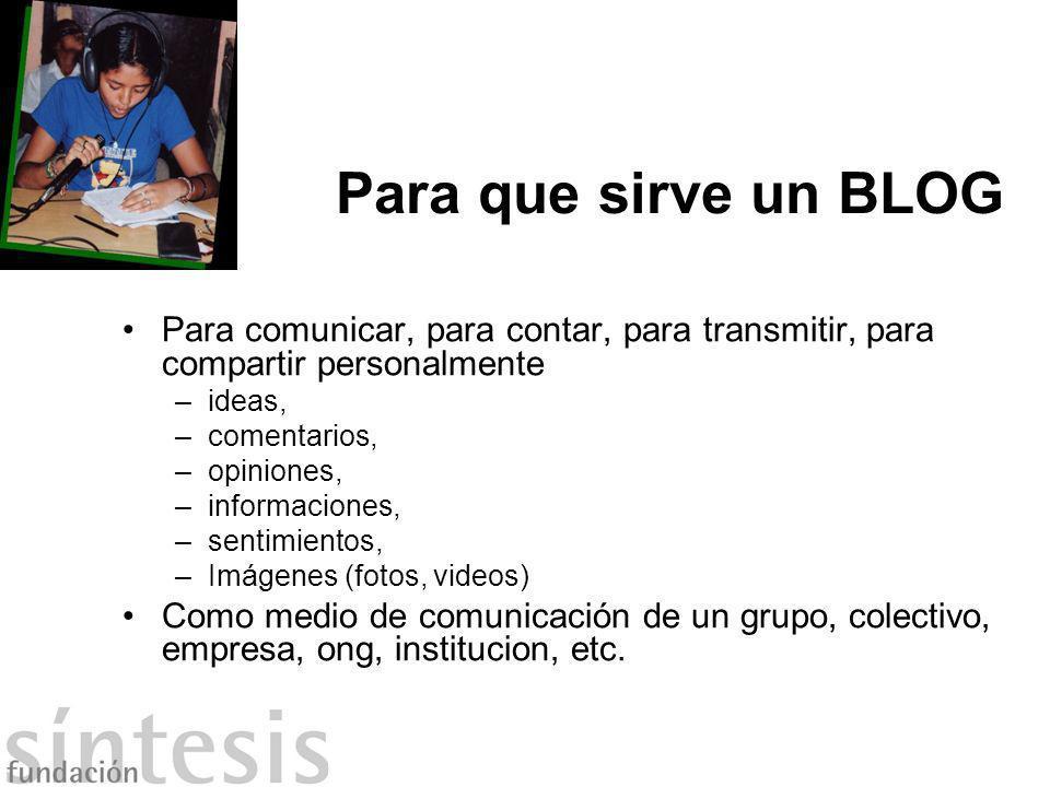 Para que sirve un BLOG Para comunicar, para contar, para transmitir, para compartir personalmente. ideas,