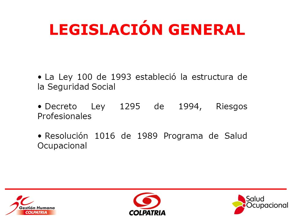 LEGISLACIÓN GENERAL La Ley 100 de 1993 estableció la estructura de la Seguridad Social. Decreto Ley 1295 de 1994, Riesgos Profesionales.