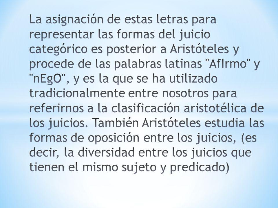 La asignación de estas letras para representar las formas del juicio categórico es posterior a Aristóteles y procede de las palabras latinas AfIrmo y nEgO , y es la que se ha utilizado tradicionalmente entre nosotros para referirnos a la clasificación aristotélica de los juicios.