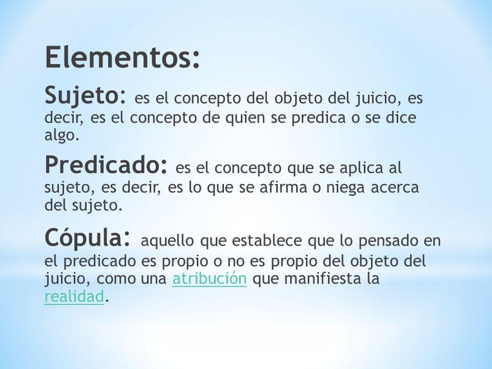 Elementos: Sujeto: es el concepto del objeto del juicio, es decir, es el concepto de quien se predica o se dice algo.
