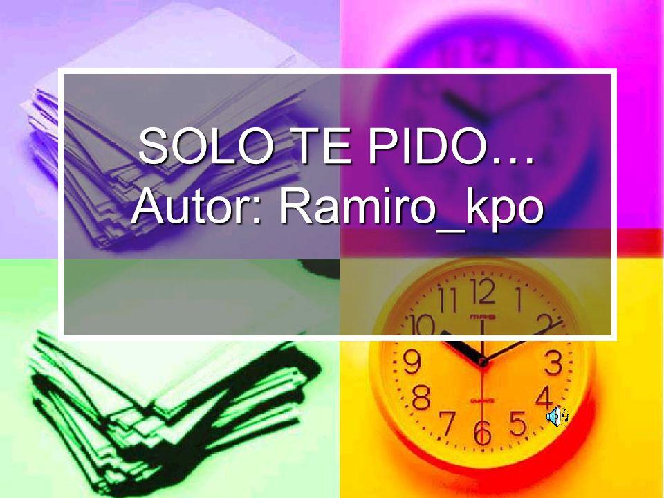 SOLO TE PIDO… Autor: Ramiro_kpo