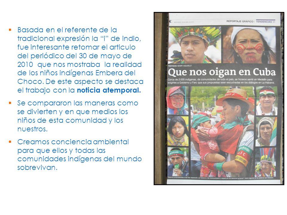 Basada en el referente de la tradicional expresión la i de indio, fue interesante retomar el articulo del periódico del 30 de mayo de 2010 que nos mostraba la realidad de los niños indígenas Embera del Choco. De este aspecto se destaca el trabajo con la noticia atemporal.