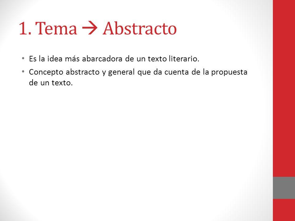 1. Tema  Abstracto Es la idea más abarcadora de un texto literario.