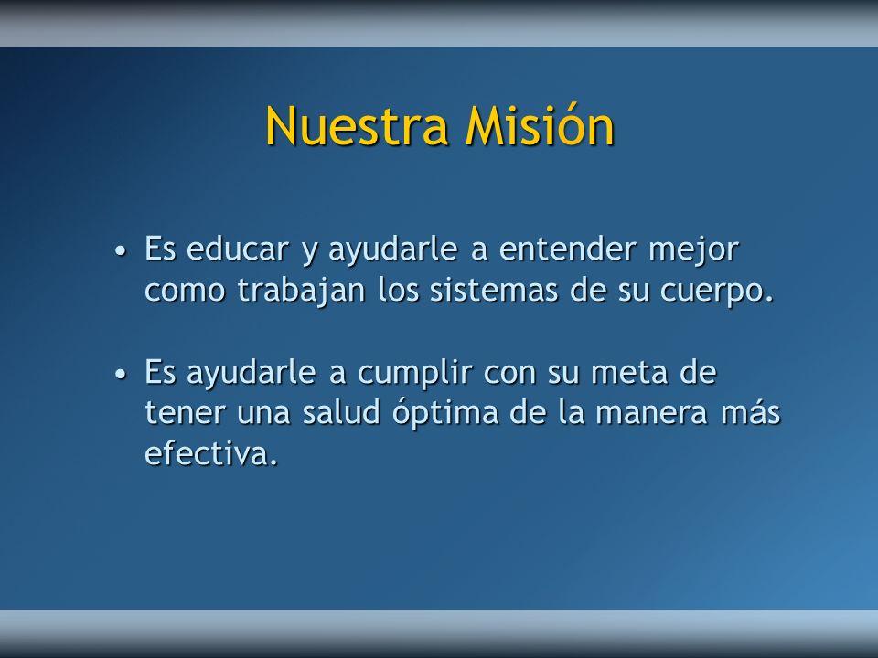 Nuestra Misión Es educar y ayudarle a entender mejor como trabajan los sistemas de su cuerpo.
