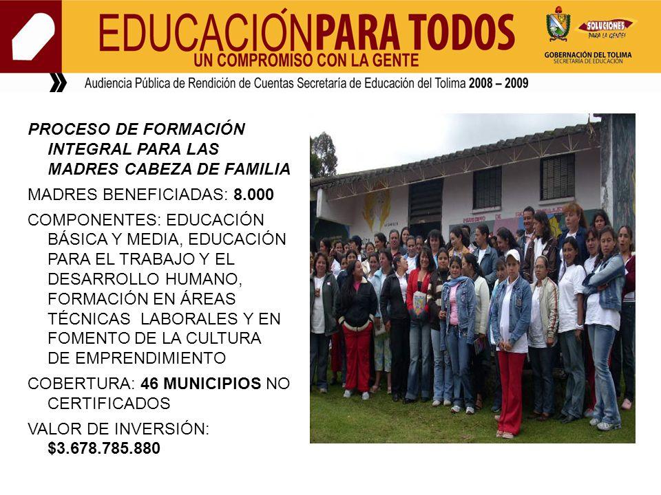 PROCESO DE FORMACIÓN INTEGRAL PARA LAS MADRES CABEZA DE FAMILIA MADRES BENEFICIADAS: 8.000 COMPONENTES: EDUCACIÓN BÁSICA Y MEDIA, EDUCACIÓN PARA EL TRABAJO Y EL DESARROLLO HUMANO, FORMACIÓN EN ÁREAS TÉCNICAS LABORALES Y EN FOMENTO DE LA CULTURA DE EMPRENDIMIENTO COBERTURA: 46 MUNICIPIOS NO CERTIFICADOS VALOR DE INVERSIÓN: $3.678.785.880