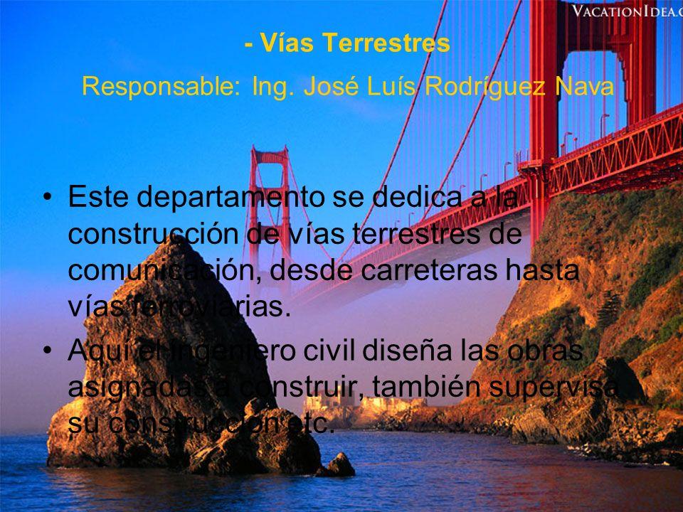- Vías Terrestres Responsable: Ing. José Luís Rodríguez Nava