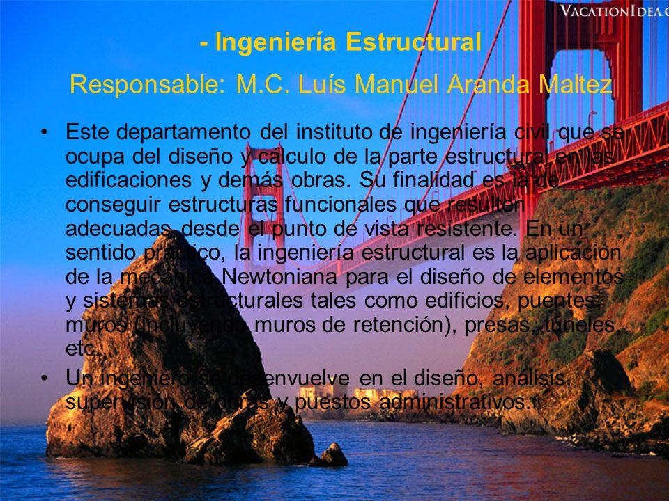 - Ingeniería Estructural Responsable: M.C. Luís Manuel Aranda Maltez
