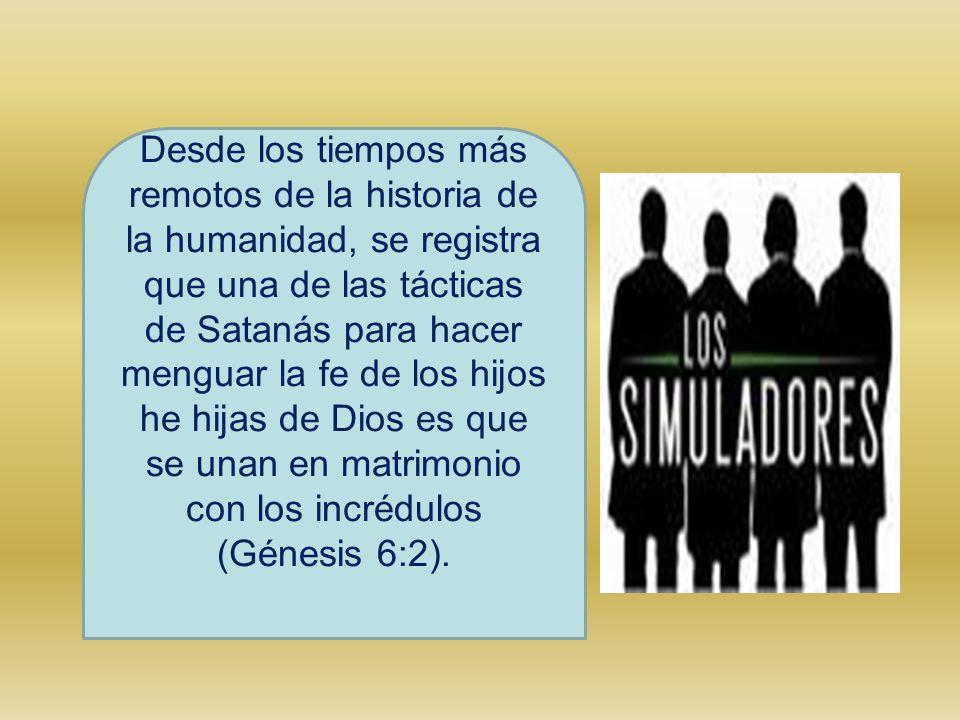 Desde los tiempos más remotos de la historia de la humanidad, se registra que una de las tácticas de Satanás para hacer menguar la fe de los hijos he hijas de Dios es que se unan en matrimonio con los incrédulos (Génesis 6:2).