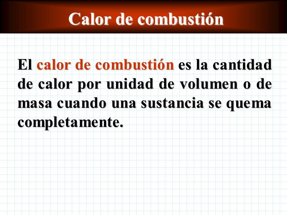Calor de combustión El calor de combustión es la cantidad de calor por unidad de volumen o de masa cuando una sustancia se quema completamente.
