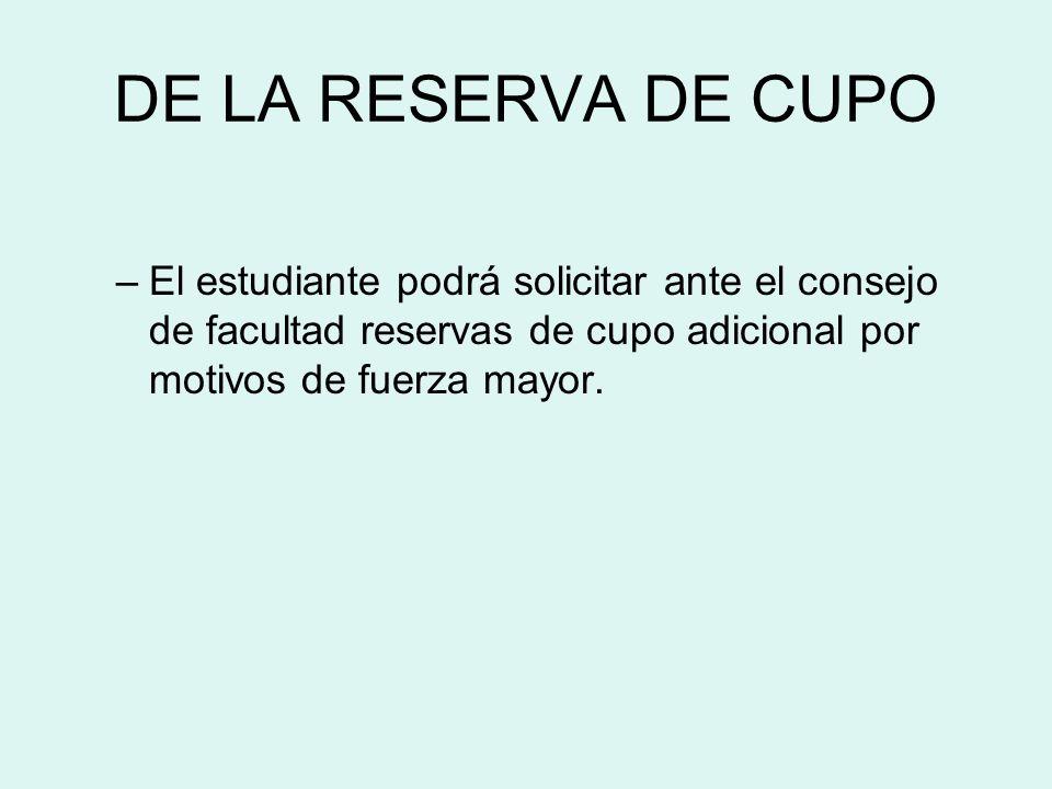 DE LA RESERVA DE CUPO El estudiante podrá solicitar ante el consejo de facultad reservas de cupo adicional por motivos de fuerza mayor.