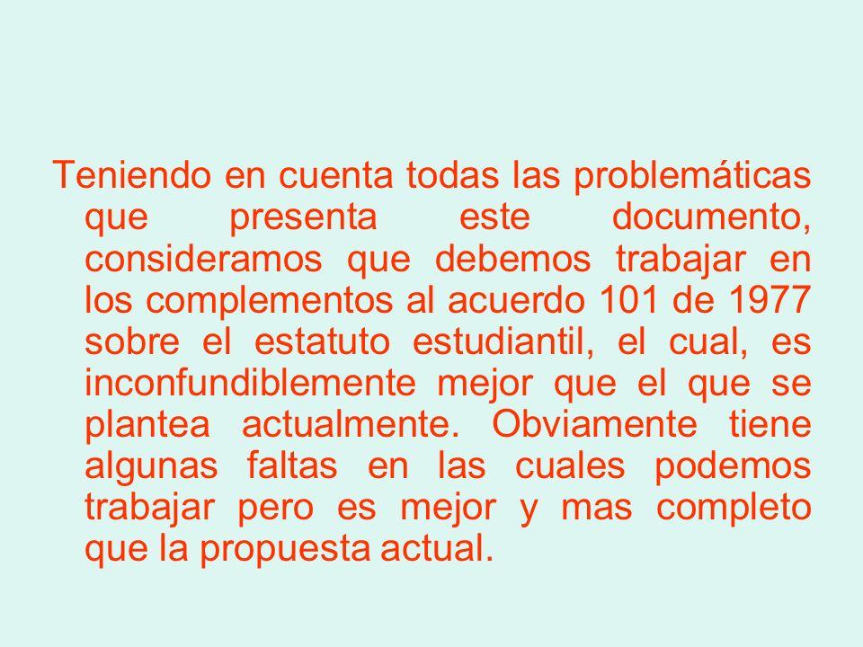 Teniendo en cuenta todas las problemáticas que presenta este documento, consideramos que debemos trabajar en los complementos al acuerdo 101 de 1977 sobre el estatuto estudiantil, el cual, es inconfundiblemente mejor que el que se plantea actualmente.