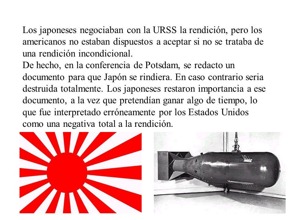 Los japoneses negociaban con la URSS la rendición, pero los americanos no estaban dispuestos a aceptar si no se trataba de una rendición incondicional.