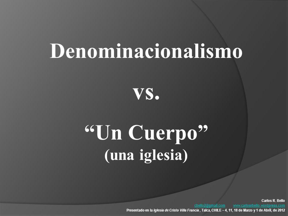 vs. Denominacionalismo Un Cuerpo (una iglesia) Carlos R. Bello