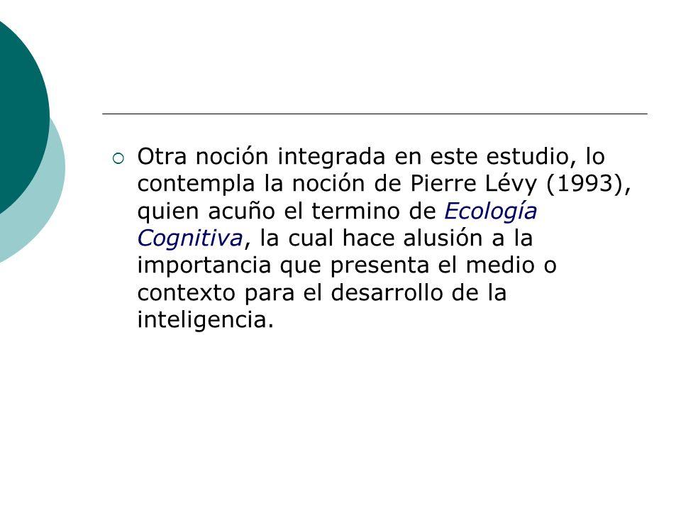 Otra noción integrada en este estudio, lo contempla la noción de Pierre Lévy (1993), quien acuño el termino de Ecología Cognitiva, la cual hace alusión a la importancia que presenta el medio o contexto para el desarrollo de la inteligencia.