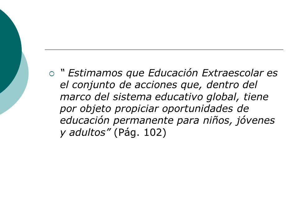 Estimamos que Educación Extraescolar es el conjunto de acciones que, dentro del marco del sistema educativo global, tiene por objeto propiciar oportunidades de educación permanente para niños, jóvenes y adultos (Pág.
