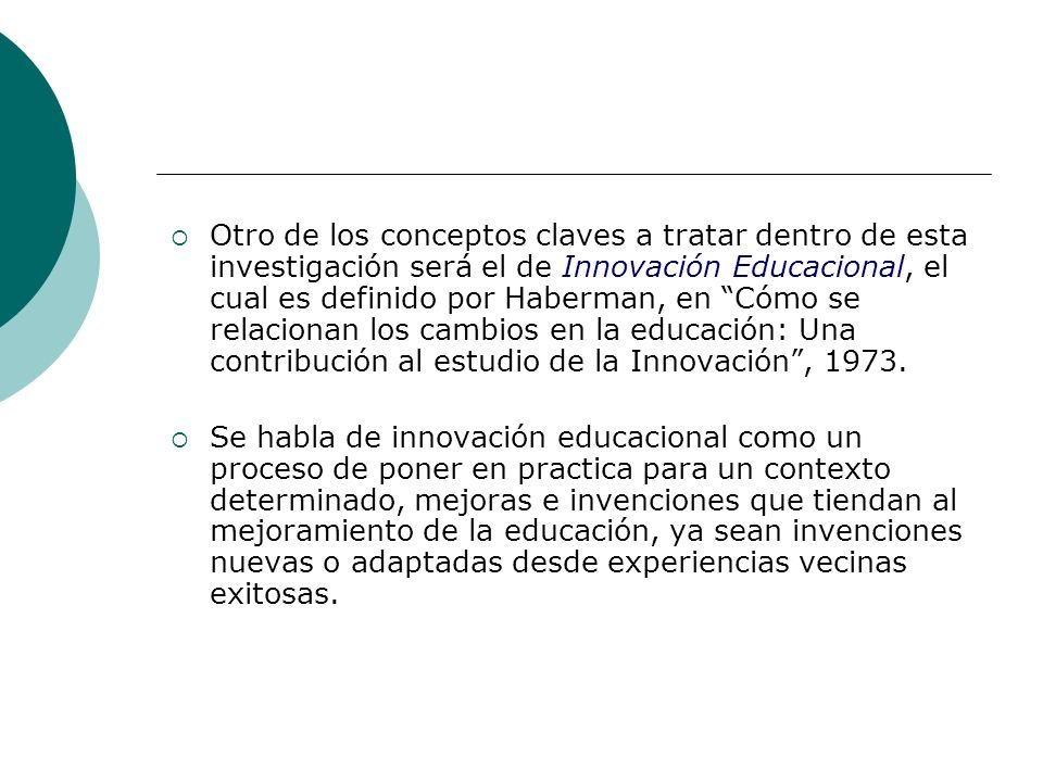 Otro de los conceptos claves a tratar dentro de esta investigación será el de Innovación Educacional, el cual es definido por Haberman, en Cómo se relacionan los cambios en la educación: Una contribución al estudio de la Innovación , 1973.