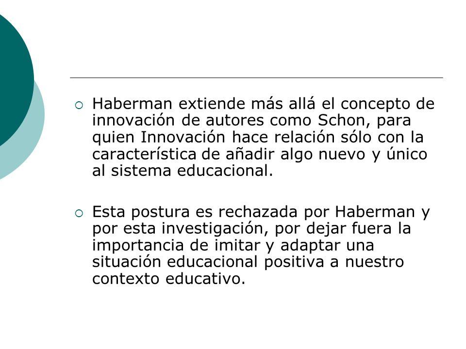 Haberman extiende más allá el concepto de innovación de autores como Schon, para quien Innovación hace relación sólo con la característica de añadir algo nuevo y único al sistema educacional.