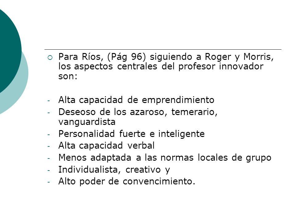 Para Ríos, (Pág 96) siguiendo a Roger y Morris, los aspectos centrales del profesor innovador son: