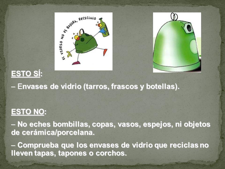 ESTO SÍ:Envases de vidrio (tarros, frascos y botellas). ESTO NO: No eches bombillas, copas, vasos, espejos, ni objetos de cerámica/porcelana.