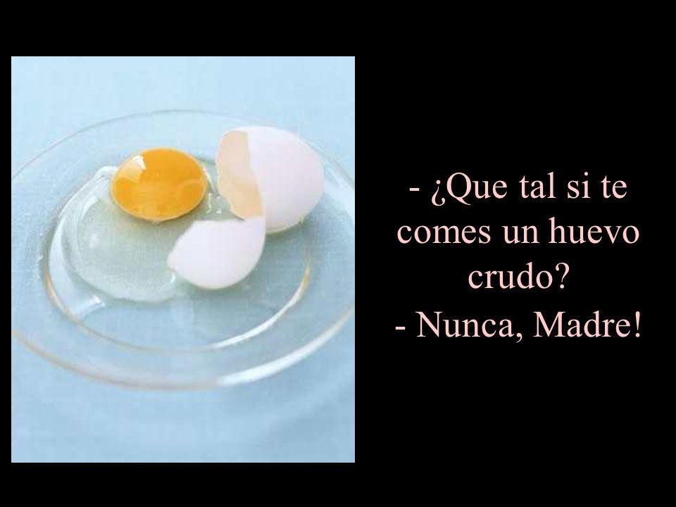 ¿Que tal si te comes un huevo crudo - Nunca, Madre!